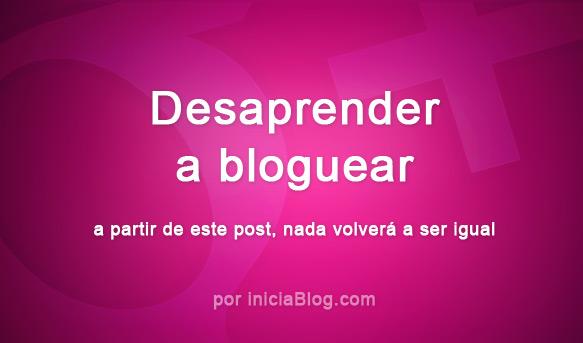 desaprender-iniciablog-blogger-blogging